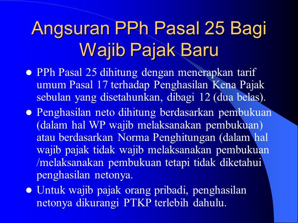 Angsuran PPh Pasal 25 Bagi Wajib Pajak Baru PPh Pasal 25 dihitung dengan menerapkan tarif umum Pasal 17 terhadap Penghasilan Kena Pajak sebulan yang d