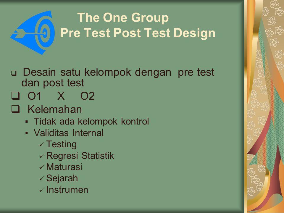 The One Group Pre Test Post Test Design  Desain satu kelompok dengan pre test dan post test  O1 X O2  Kelemahan  Tidak ada kelompok kontrol  Validitas Internal Testing Regresi Statistik Maturasi Sejarah Instrumen
