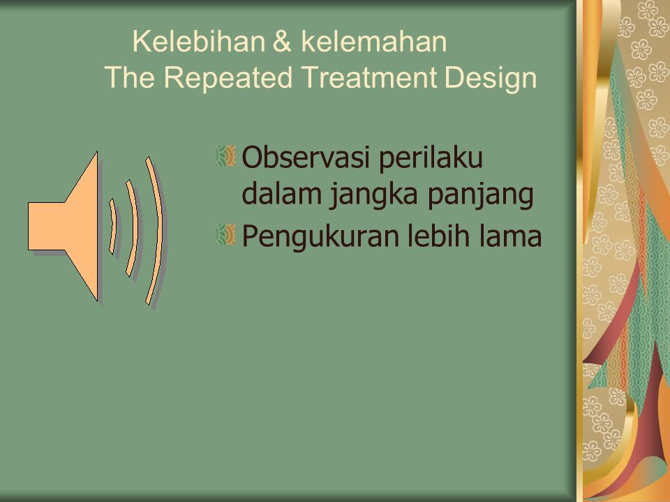The Removed Treatment Design With Pre Test – Post test  Removed Treatment = perlakuan dihentikan  O1 X O2 O3 X O4  Hanya ada satu kelompok eksperimen, dengan removed treatment seolah ada kelompok control  Interpretasi hasil :  O2 = O3 ; perlakuan memiliki efek jangka panjang  O3 = O1 ; tidak ada efek perlakuan