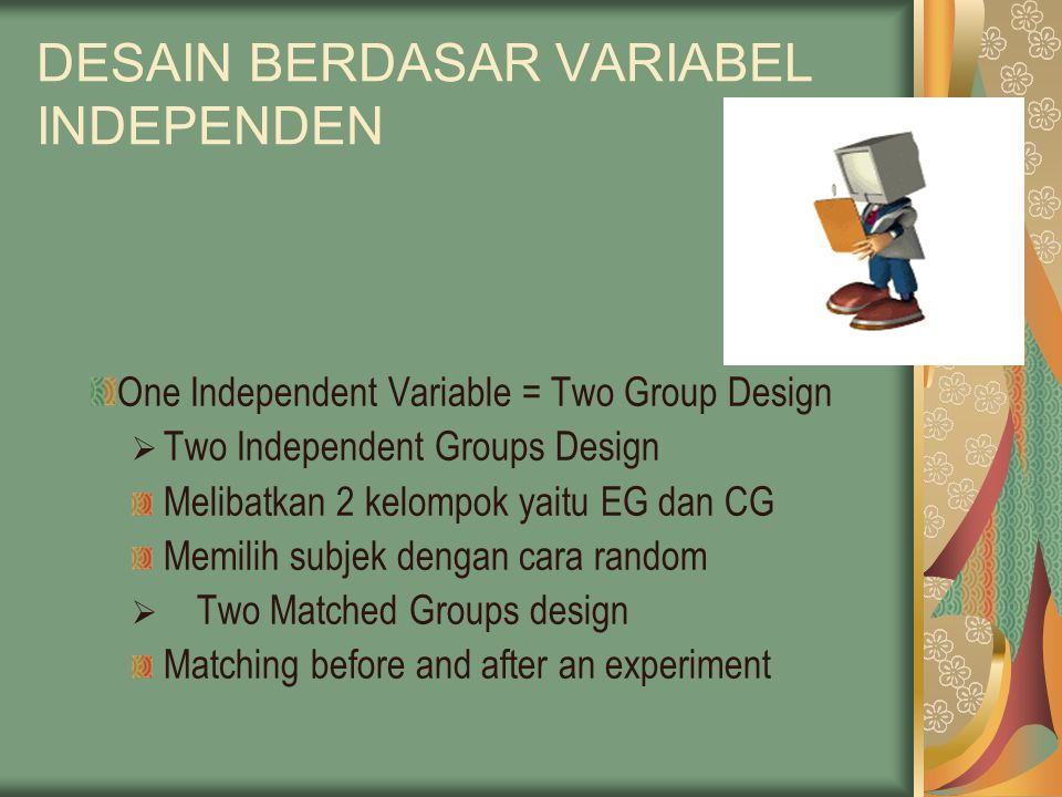 DESAIN BERDASAR VARIABEL INDEPENDEN One Independent Variable = Two Group Design  Two Independent Groups Design Melibatkan 2 kelompok yaitu EG dan CG