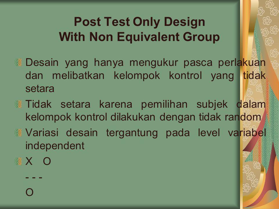 Post Test Only Design With Non Equivalent Group Desain yang hanya mengukur pasca perlakuan dan melibatkan kelompok kontrol yang tidak setara Tidak setara karena pemilihan subjek dalam kelompok kontrol dilakukan dengan tidak random Variasi desain tergantung pada level variabel independent XO - - - O