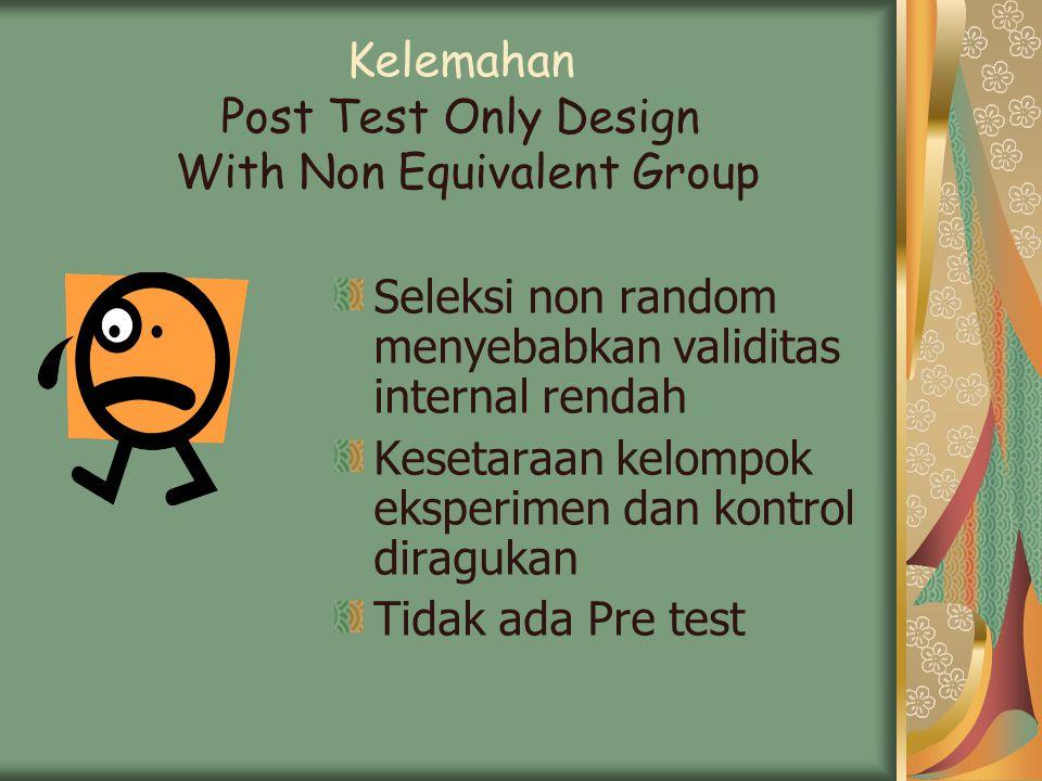 Kelemahan Post Test Only Design With Non Equivalent Group Seleksi non random menyebabkan validitas internal rendah Kesetaraan kelompok eksperimen dan kontrol diragukan Tidak ada Pre test