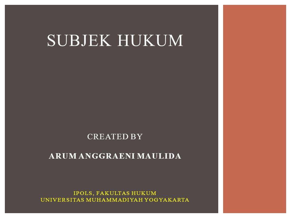 SUBJEK HUKUM CREATED BY ARUM ANGGRAENI MAULIDA IPOLS, FAKULTAS HUKUM UNIVERSITAS MUHAMMADIYAH YOGYAKARTA
