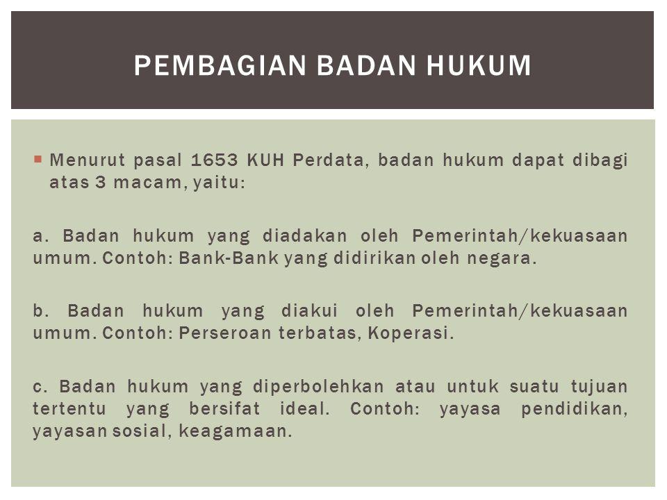  Menurut pasal 1653 KUH Perdata, badan hukum dapat dibagi atas 3 macam, yaitu: a. Badan hukum yang diadakan oleh Pemerintah/kekuasaan umum. Contoh: B
