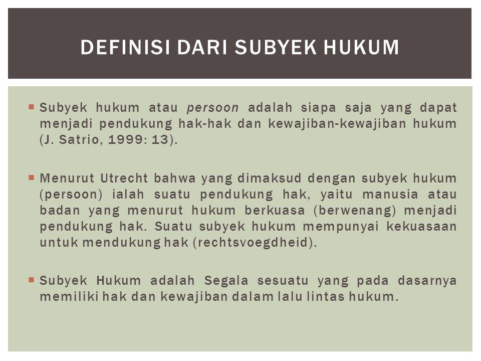  Subyek hukum atau persoon adalah siapa saja yang dapat menjadi pendukung hak-hak dan kewajiban-kewajiban hukum (J. Satrio, 1999: 13).  Menurut Utre
