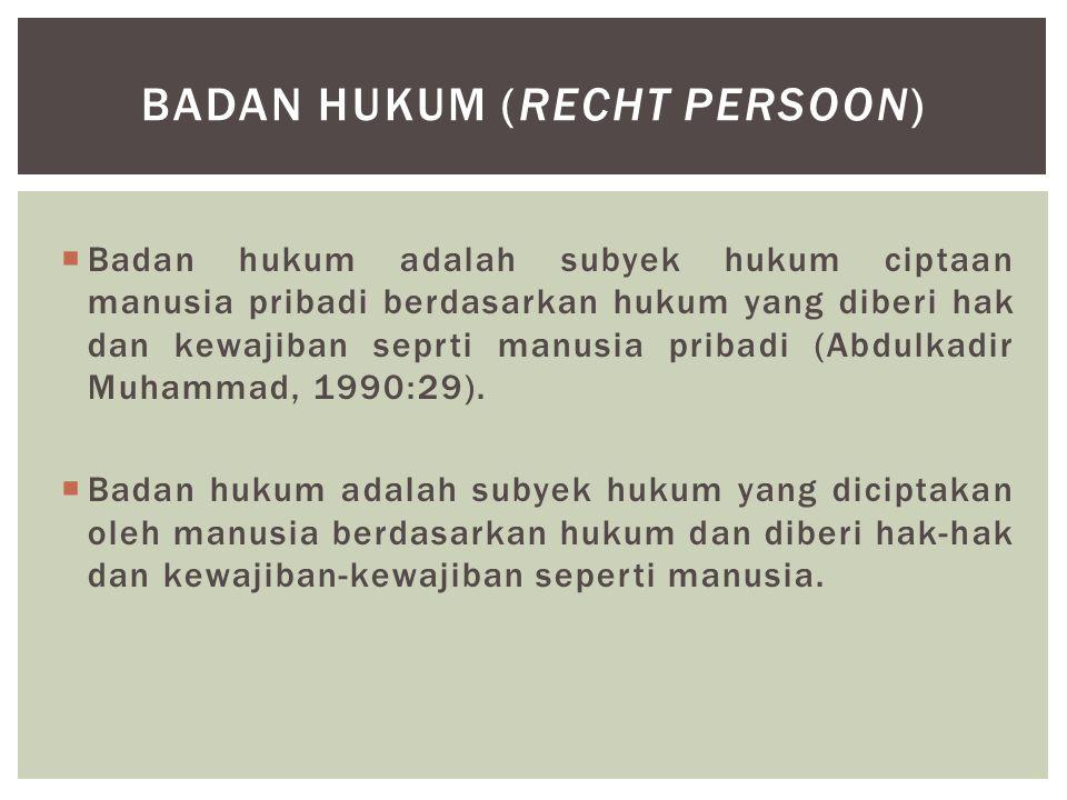  Badan hukum adalah subyek hukum ciptaan manusia pribadi berdasarkan hukum yang diberi hak dan kewajiban seprti manusia pribadi (Abdulkadir Muhammad,