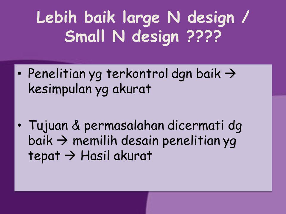 Lebih baik large N design / Small N design ???? Penelitian yg terkontrol dgn baik  kesimpulan yg akurat Tujuan & permasalahan dicermati dg baik  mem