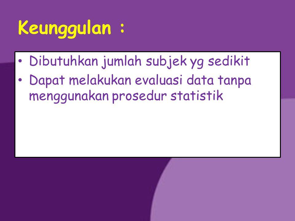 Keunggulan : Dibutuhkan jumlah subjek yg sedikit Dapat melakukan evaluasi data tanpa menggunakan prosedur statistik