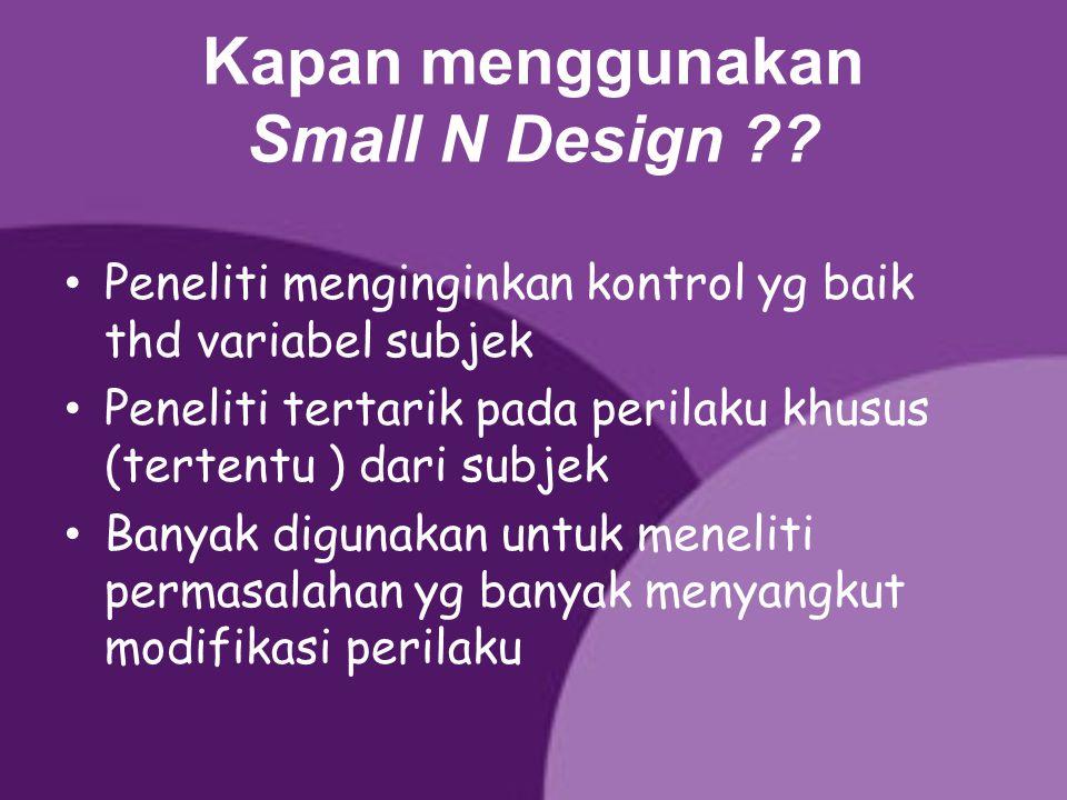Kapan menggunakan Small N Design ?? Peneliti menginginkan kontrol yg baik thd variabel subjek Peneliti tertarik pada perilaku khusus (tertentu ) dari