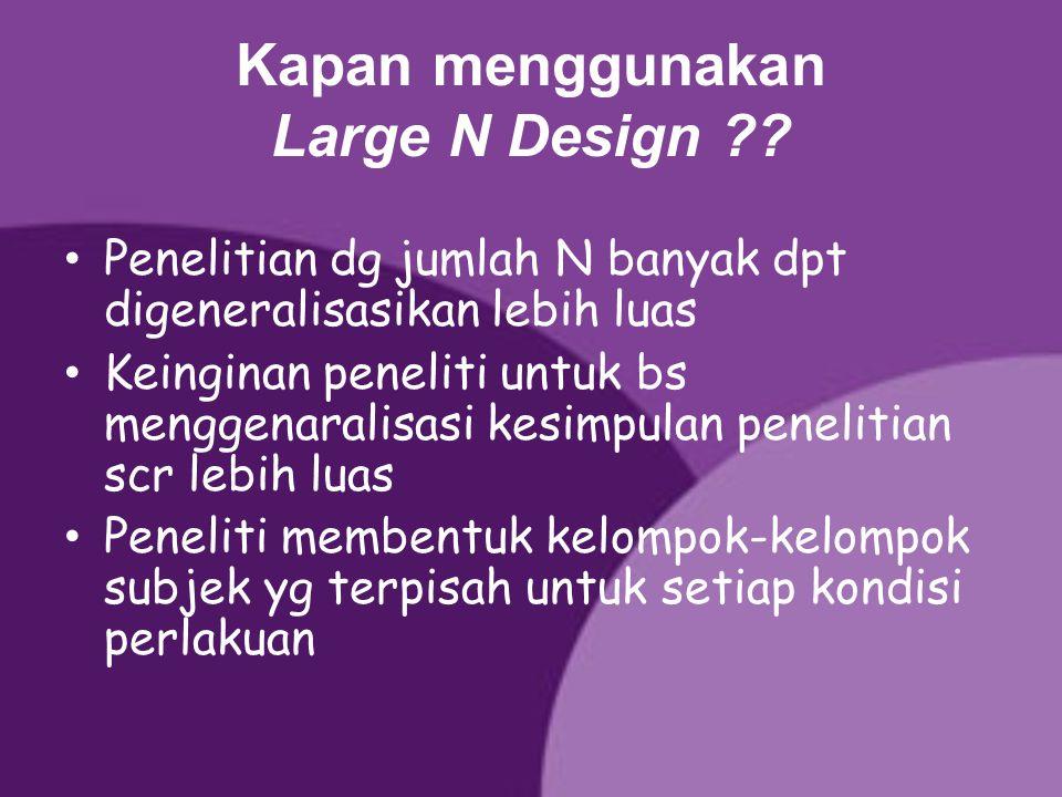 Kapan menggunakan Large N Design ?? Penelitian dg jumlah N banyak dpt digeneralisasikan lebih luas Keinginan peneliti untuk bs menggenaralisasi kesimp