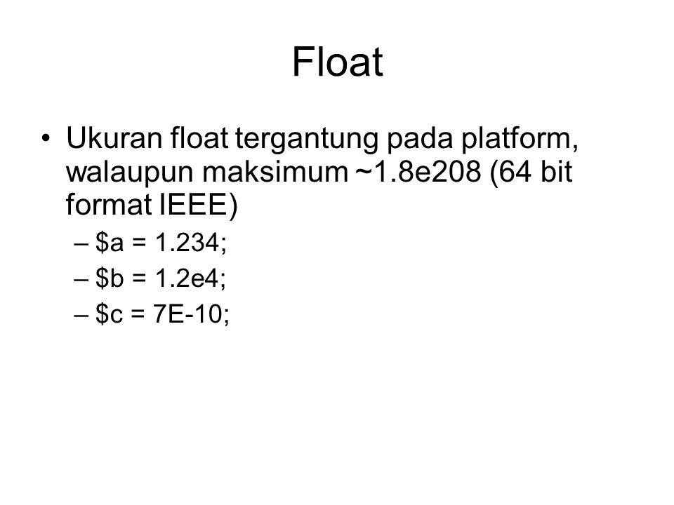 Float Ukuran float tergantung pada platform, walaupun maksimum ~1.8e208 (64 bit format IEEE) –$a = 1.234; –$b = 1.2e4; –$c = 7E-10;