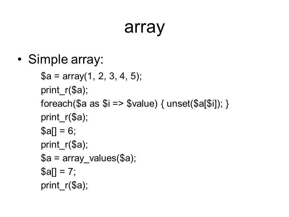 array Simple array: $a = array(1, 2, 3, 4, 5); print_r($a); foreach($a as $i => $value) { unset($a[$i]); } print_r($a); $a[] = 6; print_r($a); $a = array_values($a); $a[] = 7; print_r($a);