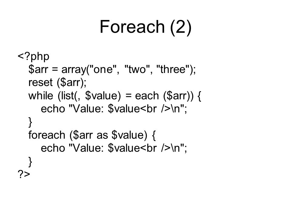 Foreach (2) < php $arr = array( one , two , three ); reset ($arr); while (list(, $value) = each ($arr)) { echo Value: $value \n ; } foreach ($arr as $value) { echo Value: $value \n ; } >