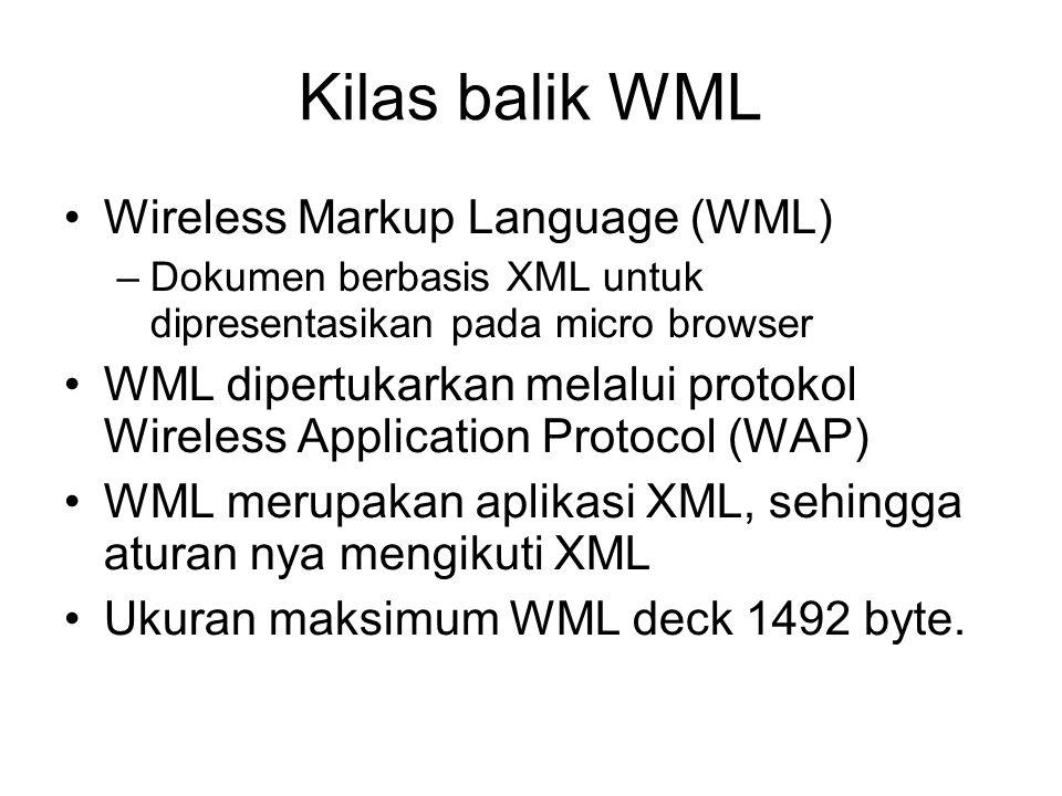 Kilas balik WML Wireless Markup Language (WML) –Dokumen berbasis XML untuk dipresentasikan pada micro browser WML dipertukarkan melalui protokol Wireless Application Protocol (WAP) WML merupakan aplikasi XML, sehingga aturan nya mengikuti XML Ukuran maksimum WML deck 1492 byte.