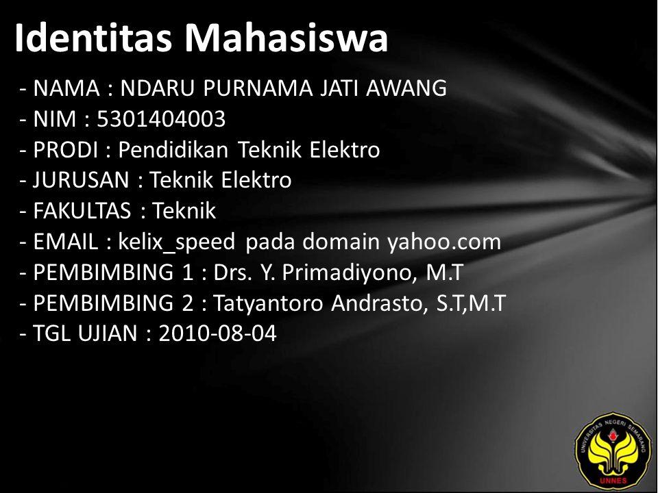 Identitas Mahasiswa - NAMA : NDARU PURNAMA JATI AWANG - NIM : 5301404003 - PRODI : Pendidikan Teknik Elektro - JURUSAN : Teknik Elektro - FAKULTAS : Teknik - EMAIL : kelix_speed pada domain yahoo.com - PEMBIMBING 1 : Drs.