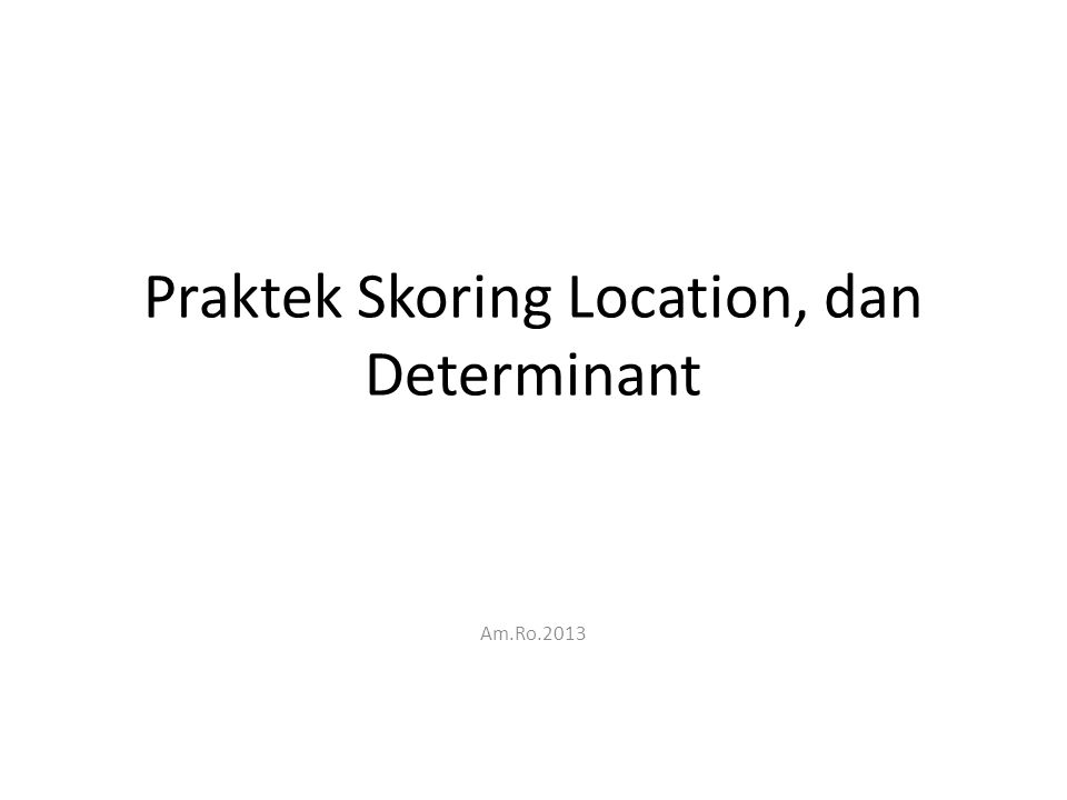 Praktek Skoring Location, dan Determinant Am.Ro.2013