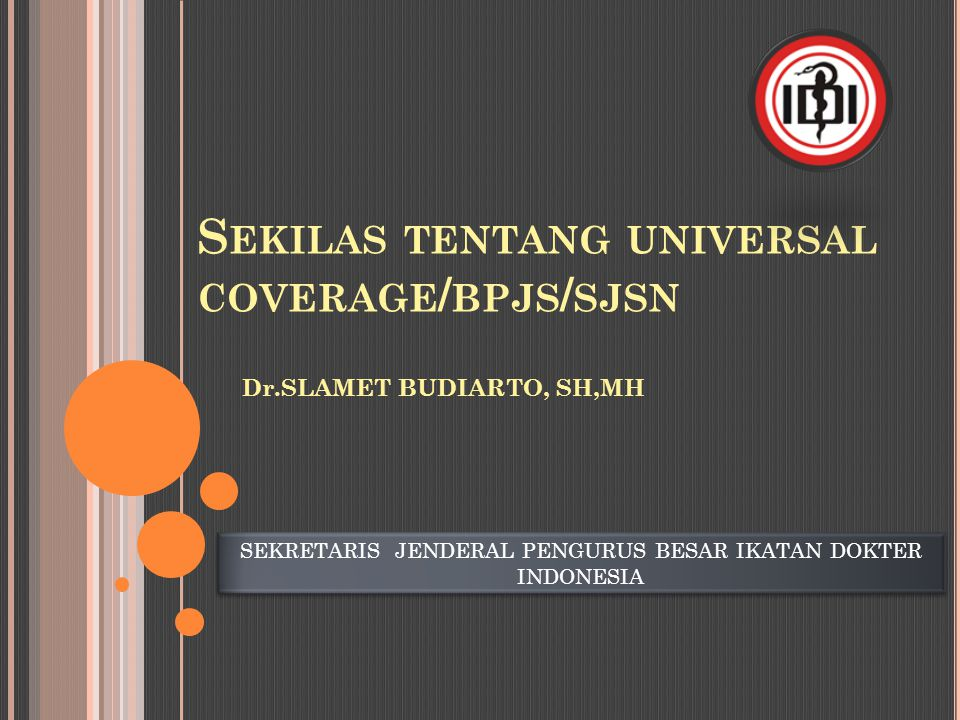 S EKILAS TENTANG UNIVERSAL COVERAGE / BPJS / SJSN Dr.SLAMET BUDIARTO, SH,MH SEKRETARIS JENDERAL PENGURUS BESAR IKATAN DOKTER INDONESIA SEKRETARIS JEND