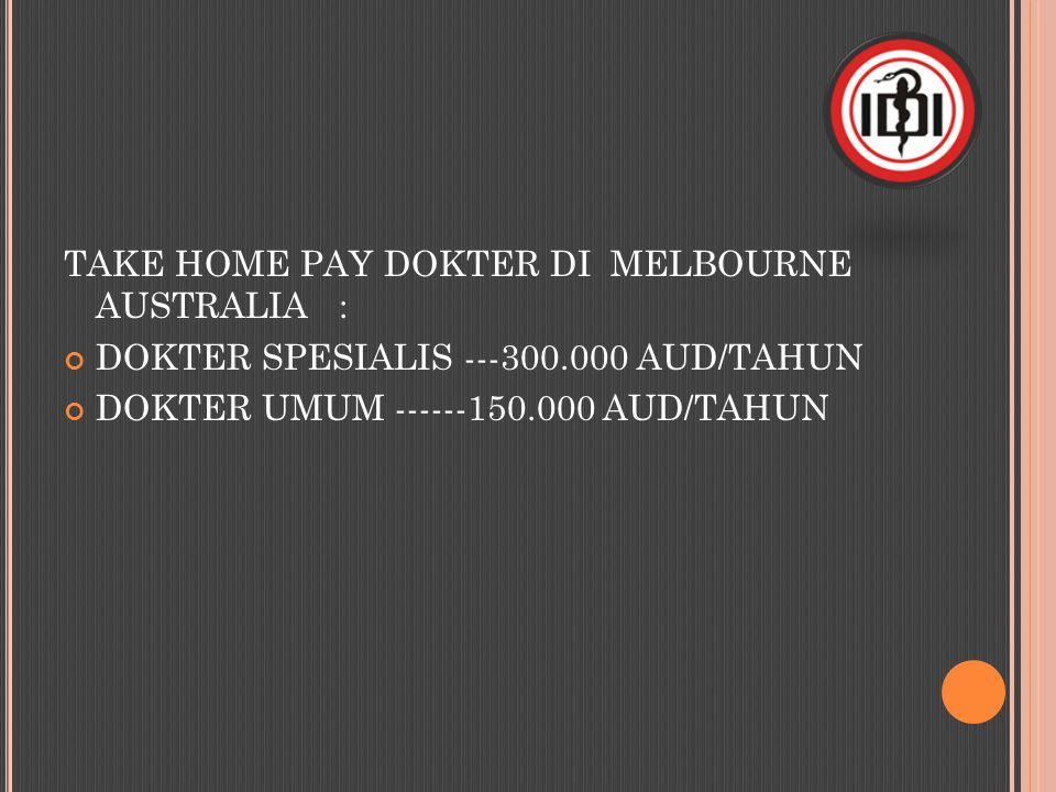 TAKE HOME PAY DOKTER DI MELBOURNE AUSTRALIA : DOKTER SPESIALIS ---300.000 AUD/TAHUN DOKTER UMUM ------150.000 AUD/TAHUN