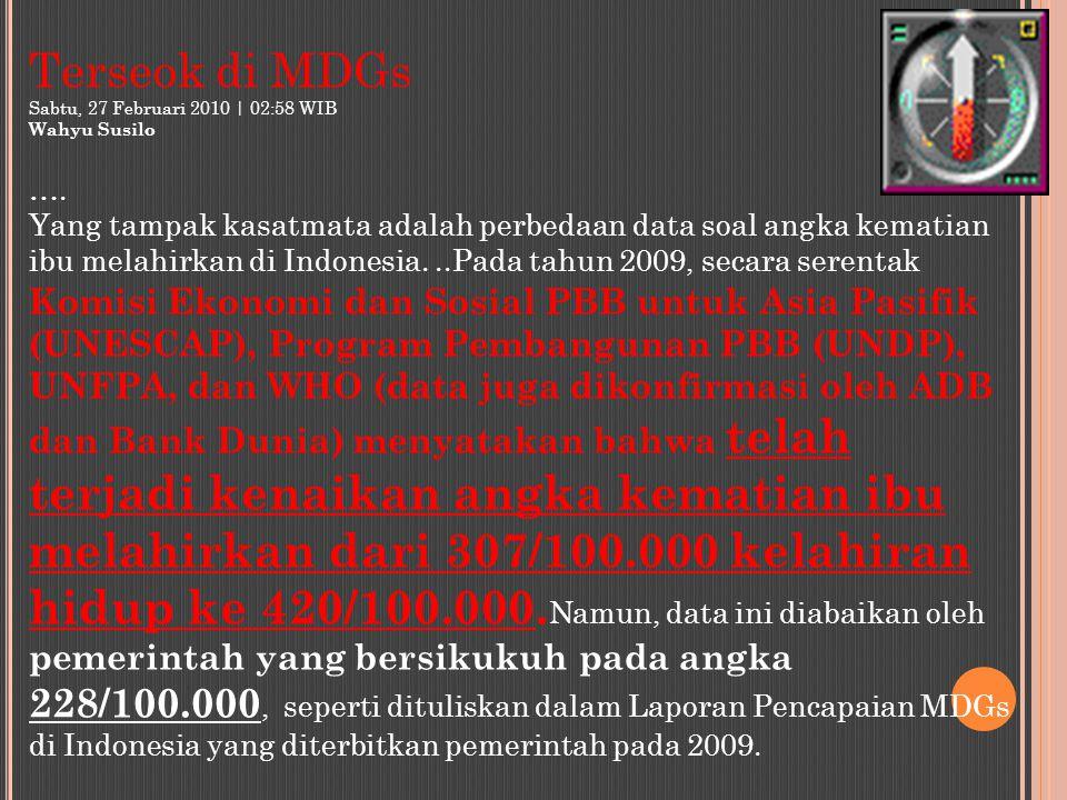 Terseok di MDGs Sabtu, 27 Februari 2010 | 02:58 WIB Wahyu Susilo …. Yang tampak kasatmata adalah perbedaan data soal angka kematian ibu melahirkan di
