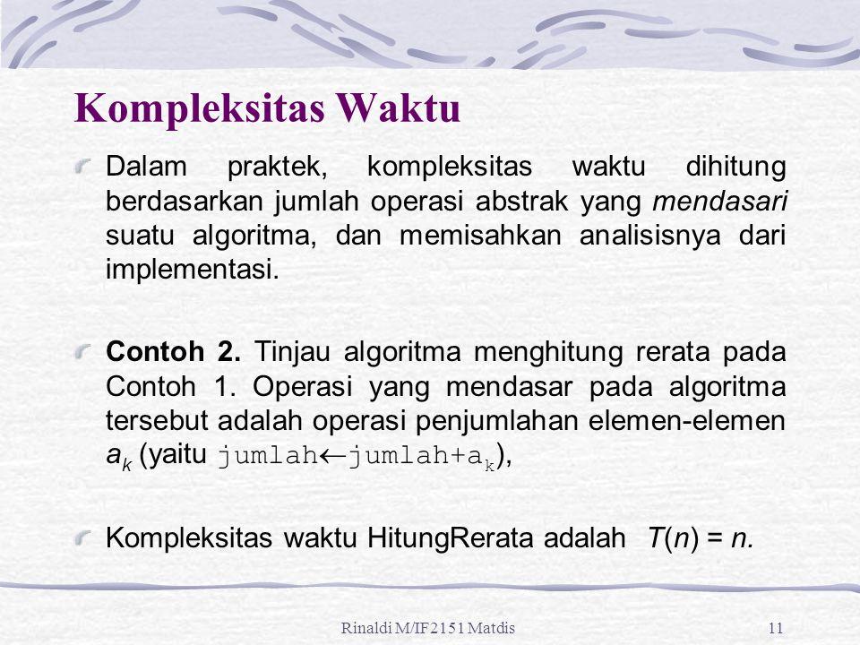 Rinaldi M/IF2151 Matdis11 Kompleksitas Waktu Dalam praktek, kompleksitas waktu dihitung berdasarkan jumlah operasi abstrak yang mendasari suatu algori