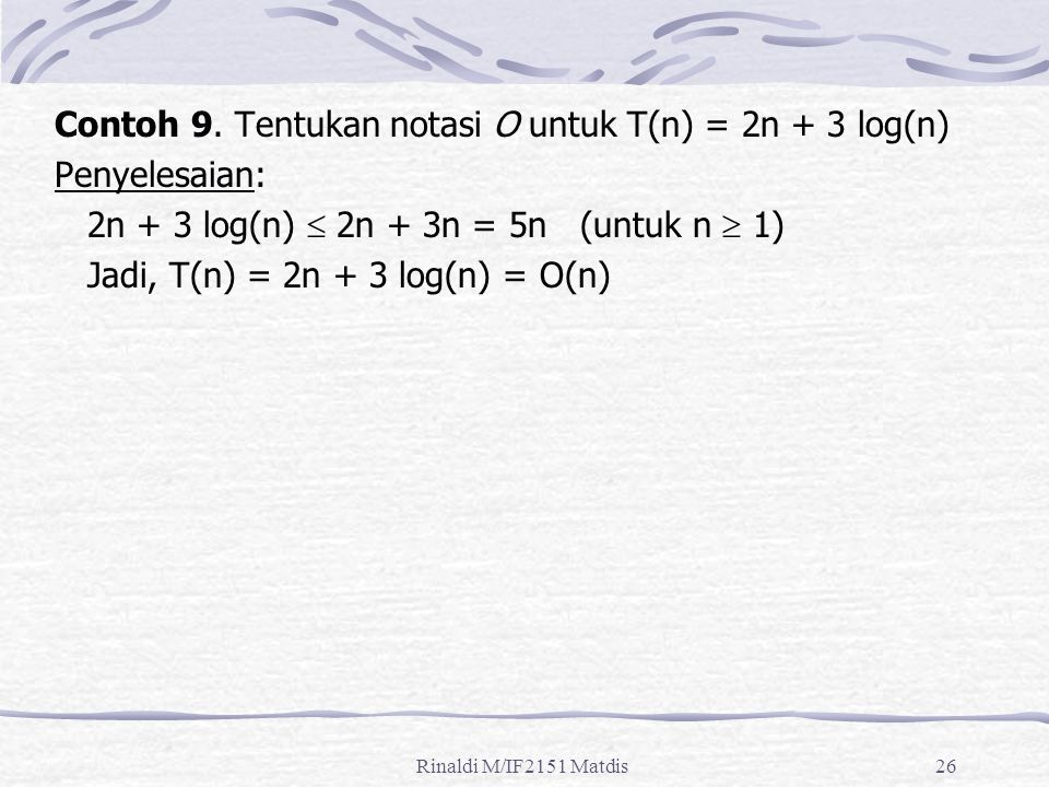 Rinaldi M/IF2151 Matdis26 Contoh 9. Tentukan notasi O untuk T(n) = 2n + 3 log(n) Penyelesaian: 2n + 3 log(n)  2n + 3n = 5n (untuk n  1) Jadi, T(n) =