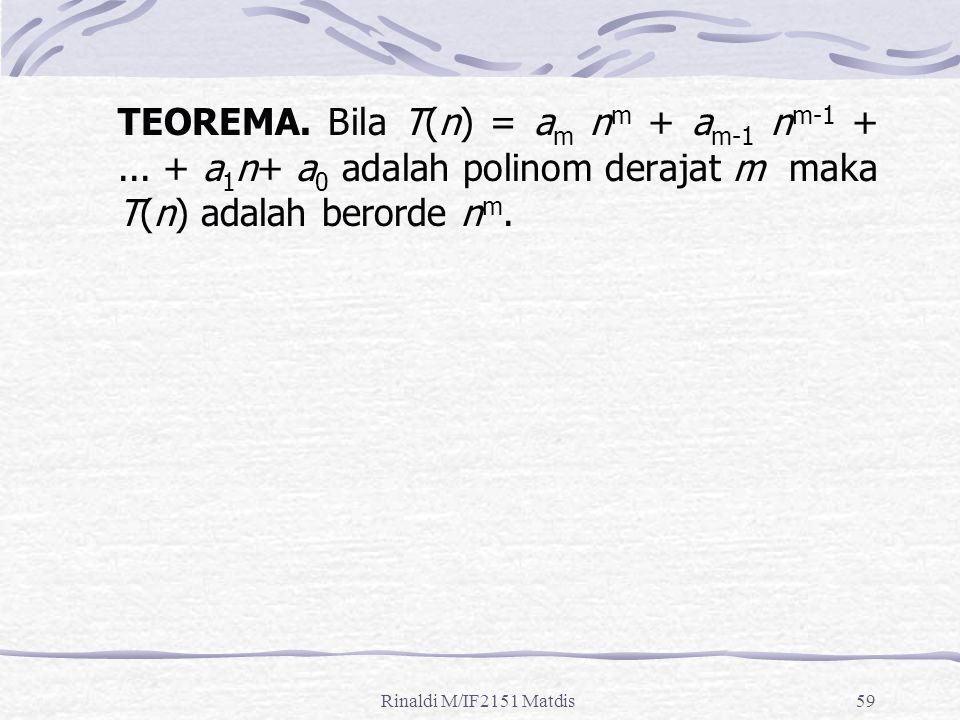 Rinaldi M/IF2151 Matdis59 TEOREMA. Bila T(n) = a m n m + a m-1 n m-1 +... + a 1 n+ a 0 adalah polinom derajat m maka T(n) adalah berorde n m.
