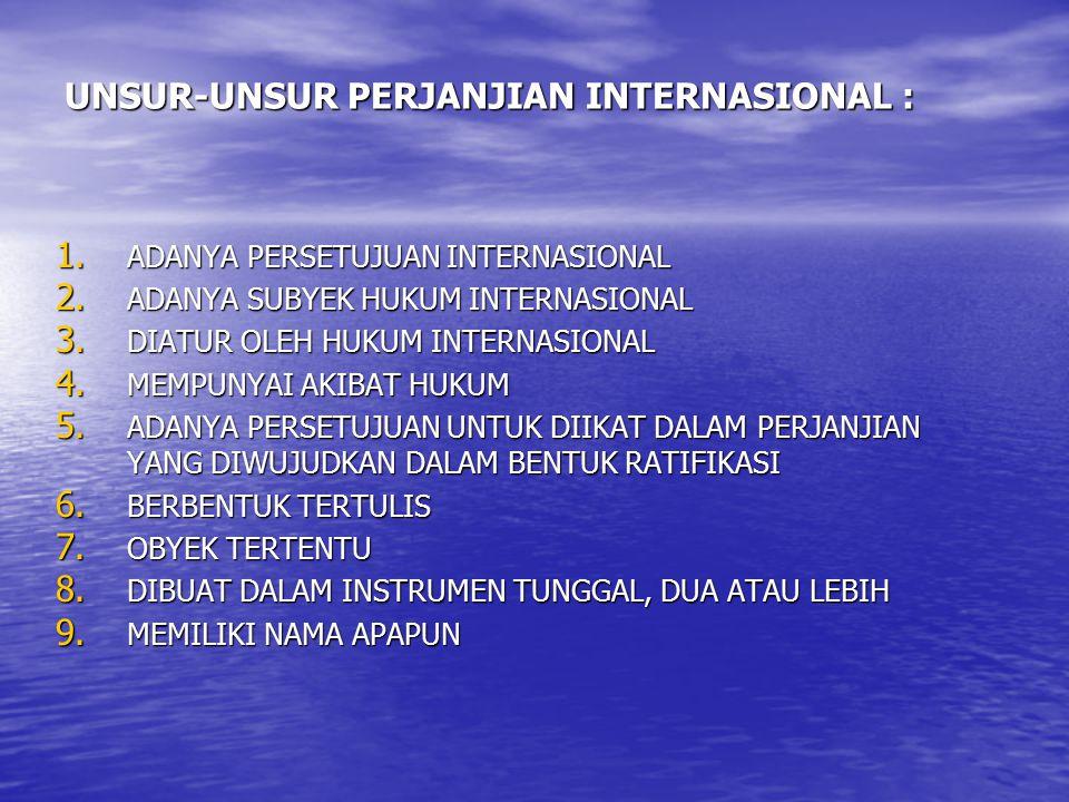 UNSUR-UNSUR PERJANJIAN INTERNASIONAL : 1. ADANYA PERSETUJUAN INTERNASIONAL 2. ADANYA SUBYEK HUKUM INTERNASIONAL 3. DIATUR OLEH HUKUM INTERNASIONAL 4.