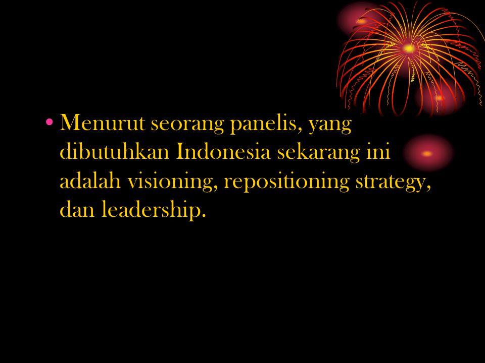 Menurut seorang panelis, yang dibutuhkan Indonesia sekarang ini adalah visioning, repositioning strategy, dan leadership.