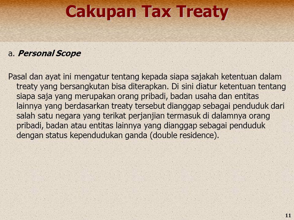 11 Cakupan Tax Treaty a. Personal Scope Pasal dan ayat ini mengatur tentang kepada siapa sajakah ketentuan dalam treaty yang bersangkutan bisa diterap