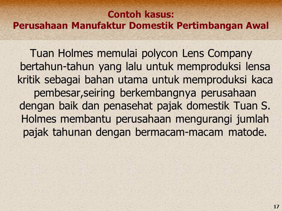 17 Contoh kasus: Perusahaan Manufaktur Domestik Pertimbangan Awal Tuan Holmes memulai polycon Lens Company bertahun-tahun yang lalu untuk memproduksi