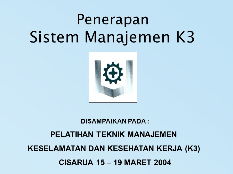 Penerapan Sistem Manajemen K3 DISAMPAIKAN PADA : PELATIHAN TEKNIK MANAJEMEN KESELAMATAN DAN KESEHATAN KERJA (K3) CISARUA 15 – 19 MARET 2004