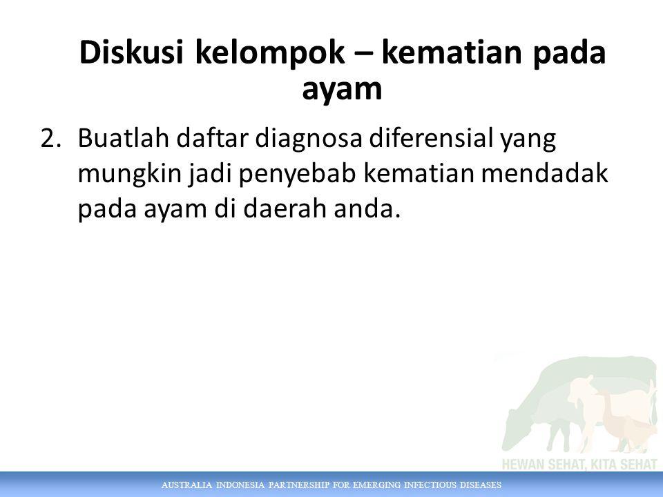 AUSTRALIA INDONESIA PARTNERSHIP FOR EMERGING INFECTIOUS DISEASES 2.Buatlah daftar diagnosa diferensial yang mungkin jadi penyebab kematian mendadak pada ayam di daerah anda.