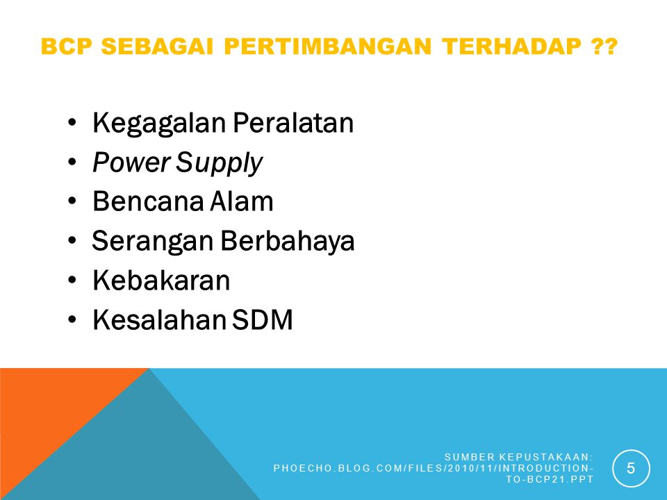 BCP SEBAGAI PERTIMBANGAN TERHADAP ?? Kegagalan Peralatan Power Supply Bencana Alam Serangan Berbahaya Kebakaran Kesalahan SDM SUMBER KEPUSTAKAAN: PHOE