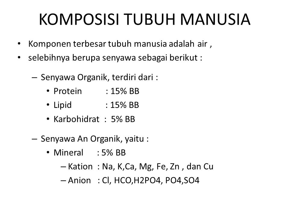 KOMPOSISI TUBUH MANUSIA Komponen terbesar tubuh manusia adalah air, selebihnya berupa senyawa sebagai berikut : – Senyawa Organik, terdiri dari : Prot