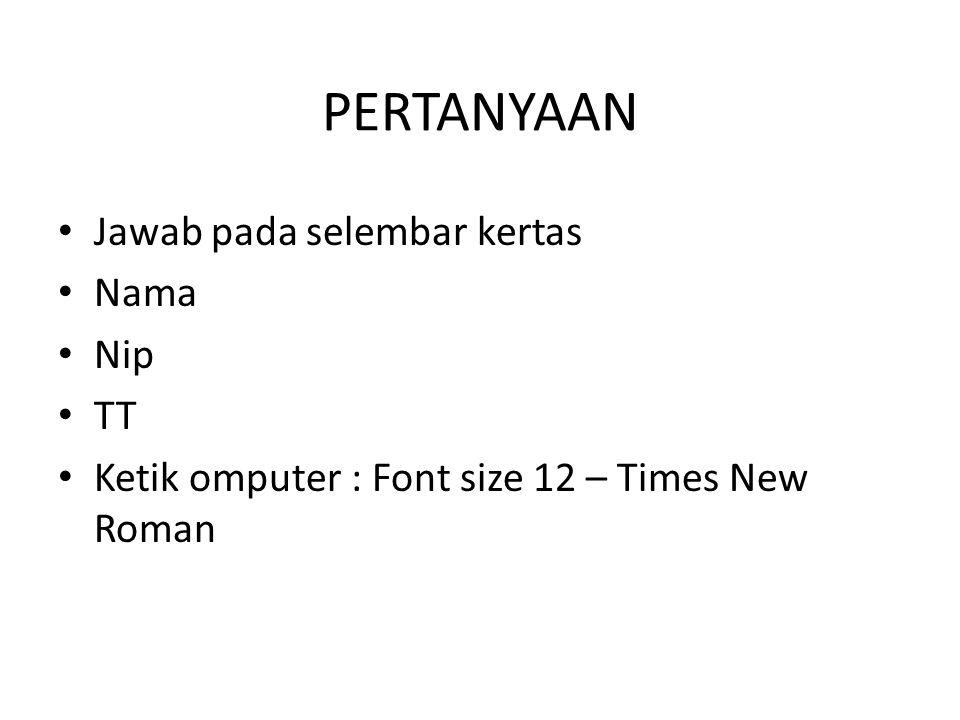 PERTANYAAN Jawab pada selembar kertas Nama Nip TT Ketik omputer : Font size 12 – Times New Roman