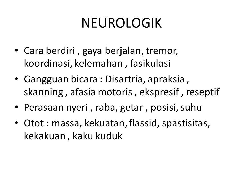 NEUROLOGIK Cara berdiri, gaya berjalan, tremor, koordinasi, kelemahan, fasikulasi Gangguan bicara : Disartria, apraksia, skanning, afasia motoris, eks