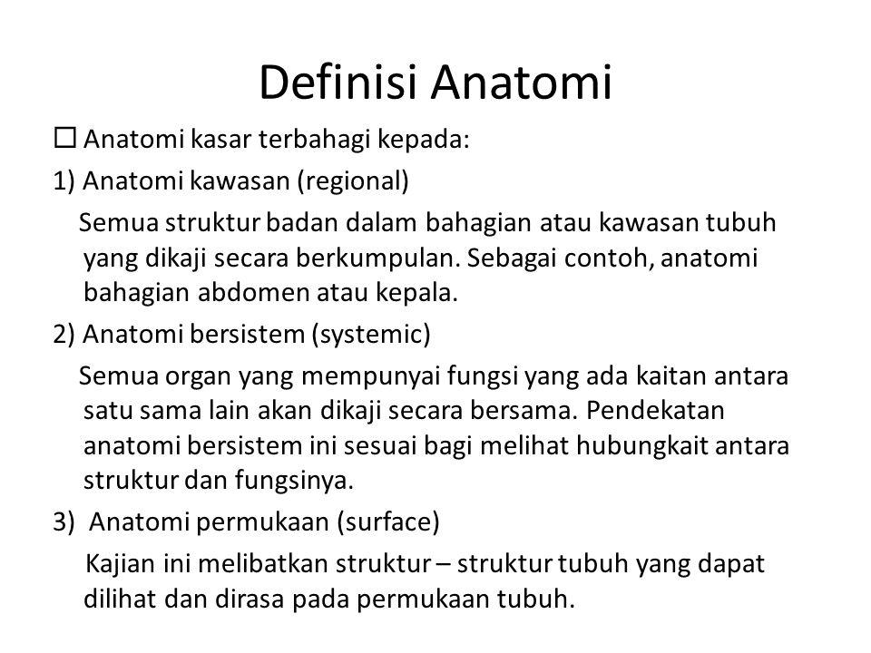 Definisi Anatomi  Anatomi kasar terbahagi kepada: 1) Anatomi kawasan (regional) Semua struktur badan dalam bahagian atau kawasan tubuh yang dikaji se