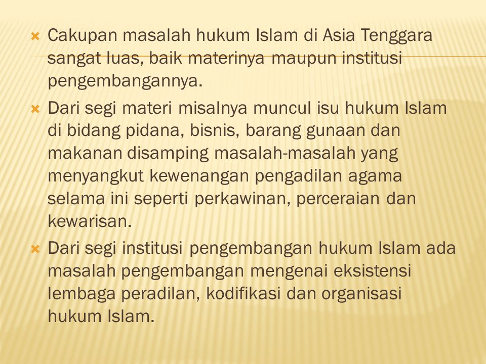  Cakupan masalah hukum Islam di Asia Tenggara sangat luas, baik materinya maupun institusi pengembangannya.  Dari segi materi misalnya muncul isu hu