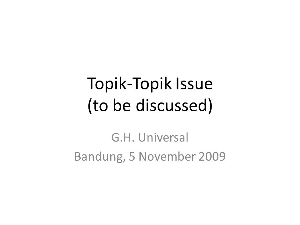 Topik-Topik Issue (to be discussed) G.H. Universal Bandung, 5 November 2009