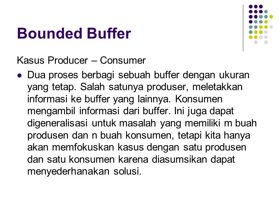 Bounded Buffer Kasus Producer – Consumer Dua proses berbagi sebuah buffer dengan ukuran yang tetap. Salah satunya produser, meletakkan informasi ke bu