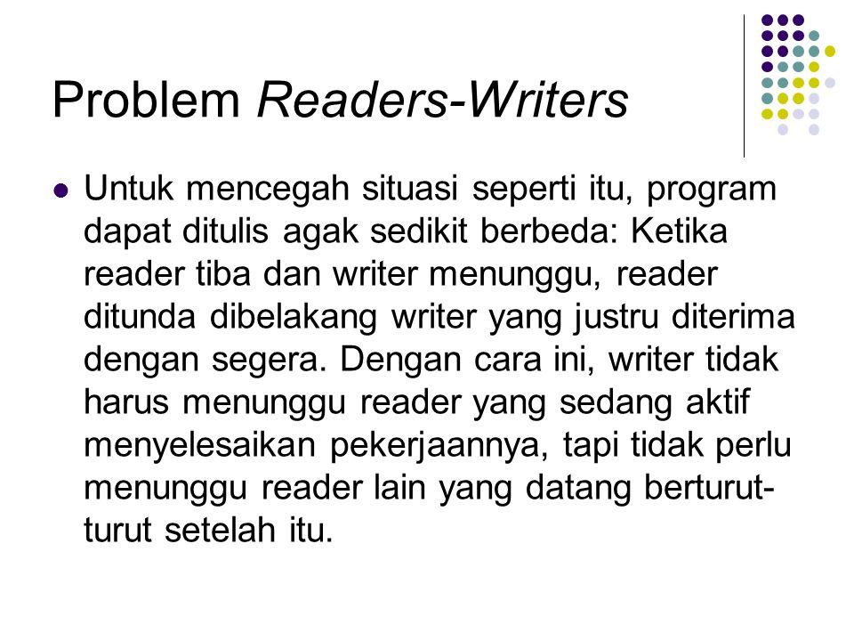 Problem Readers-Writers Untuk mencegah situasi seperti itu, program dapat ditulis agak sedikit berbeda: Ketika reader tiba dan writer menunggu, reader