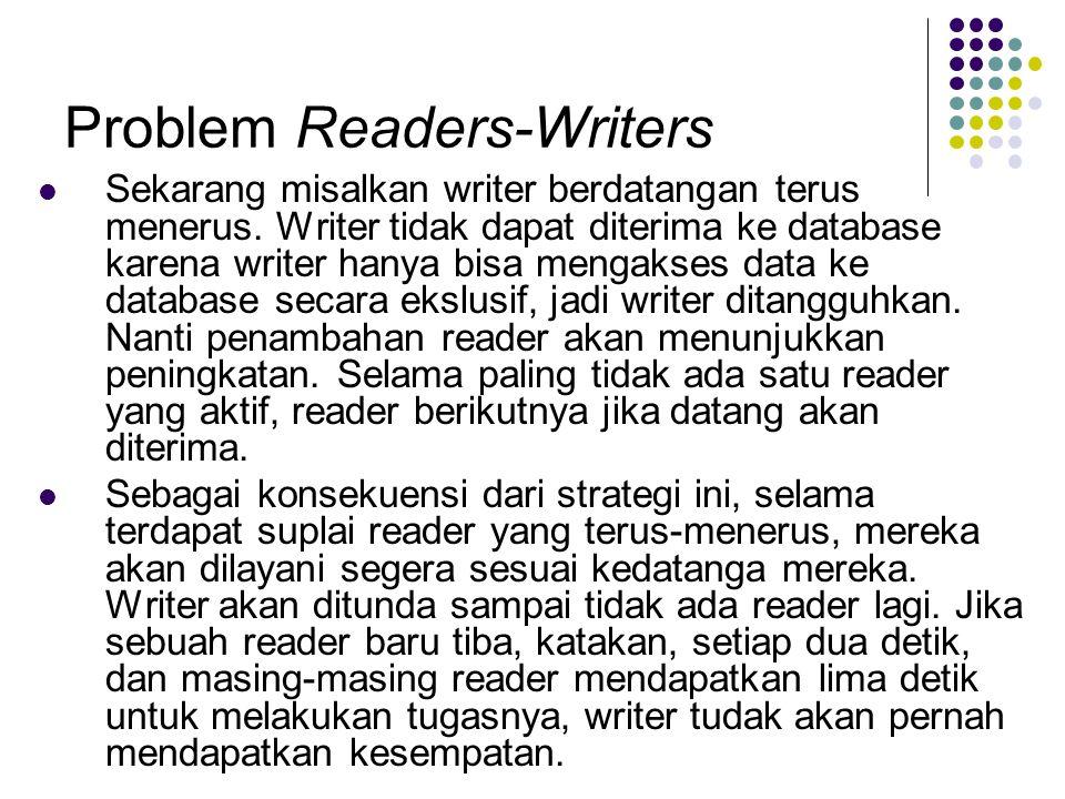 Problem Readers-Writers Sekarang misalkan writer berdatangan terus menerus. Writer tidak dapat diterima ke database karena writer hanya bisa mengakses