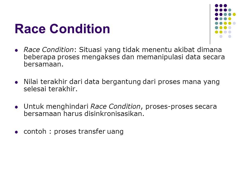 Race Condition Race Condition: Situasi yang tidak menentu akibat dimana beberapa proses mengakses dan memanipulasi data secara bersamaan. Nilai terakh