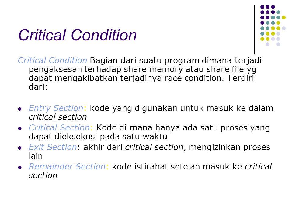 Critical Condition Critical Condition Bagian dari suatu program dimana terjadi pengaksesan terhadap share memory atau share file yg dapat mengakibatka
