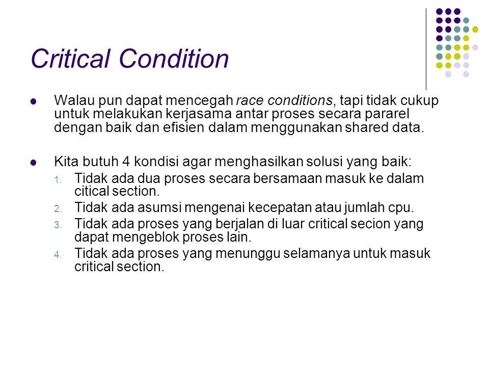 Critical Condition Walau pun dapat mencegah race conditions, tapi tidak cukup untuk melakukan kerjasama antar proses secara pararel dengan baik dan ef