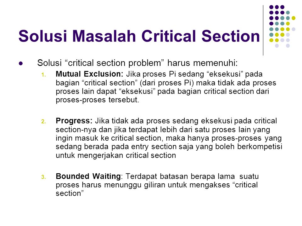 "Solusi Masalah Critical Section Solusi ""critical section problem"" harus memenuhi: 1. Mutual Exclusion: Jika proses Pi sedang ""eksekusi"" pada bagian ""c"