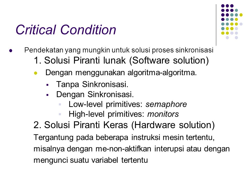 Critical Condition Pendekatan yang mungkin untuk solusi proses sinkronisasi 1. Solusi Piranti lunak (Software solution) Dengan menggunakan algoritma-a