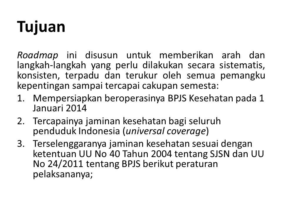 Tujuan Roadmap ini disusun untuk memberikan arah dan langkah-langkah yang perlu dilakukan secara sistematis, konsisten, terpadu dan terukur oleh semua pemangku kepentingan sampai tercapai cakupan semesta: 1.Mempersiapkan beroperasinya BPJS Kesehatan pada 1 Januari 2014 2.Tercapainya jaminan kesehatan bagi seluruh penduduk Indonesia (universal coverage) 3.Terselenggaranya jaminan kesehatan sesuai dengan ketentuan UU No 40 Tahun 2004 tentang SJSN dan UU No 24/2011 tentang BPJS berikut peraturan pelaksananya;