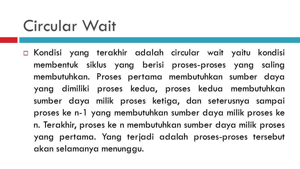 Circular Wait  Kondisi yang terakhir adalah circular wait yaitu kondisi membentuk siklus yang berisi proses-proses yang saling membutuhkan. Proses pe