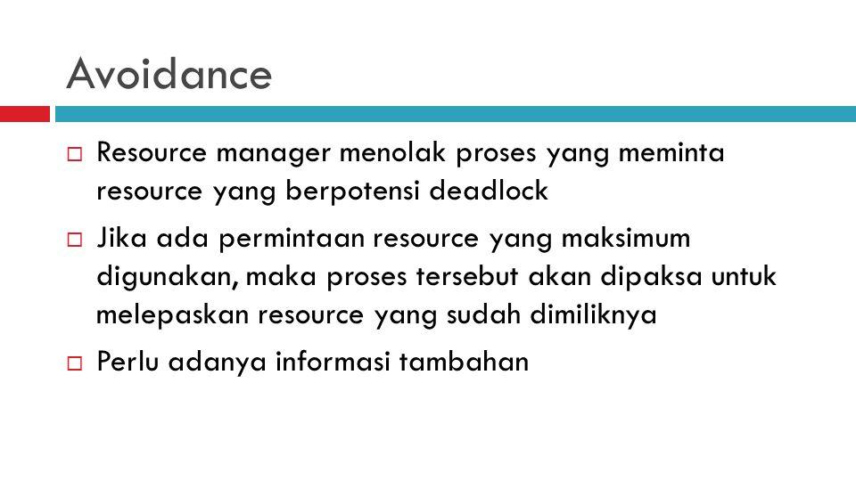 Avoidance  Resource manager menolak proses yang meminta resource yang berpotensi deadlock  Jika ada permintaan resource yang maksimum digunakan, mak